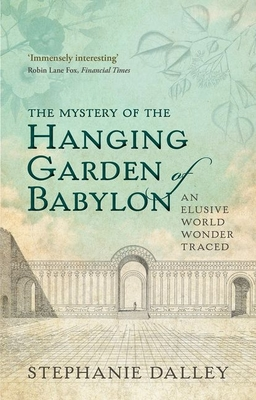 The Mystery of the Hanging Garden of Babylon: An Elusive World Wonder Traced - Dalley, Stephanie
