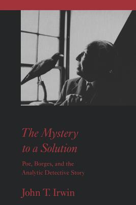 The Mystery to a Solution: Poe, Borges, and the Analytic Detective Story - Irwin, John T, Professor