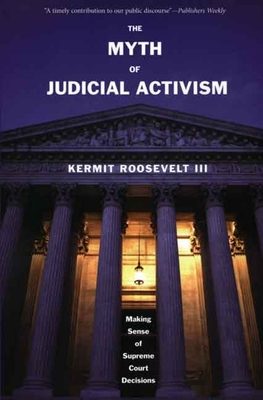 The Myth of Judicial Activism: Making Sense of Supreme Court Decisions - Roosevelt, Kermit