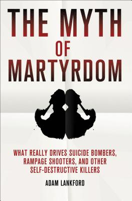 The Myth of Martyrdom: What Really Drives Suicide Bombers, Rampage Shooters, and Other Self-Destructive Killers - Lankford, Adam