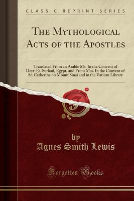 The Mythological Acts of the Apostles: Translated from an Arabic Ms. in the Convent of Deyr-Es-Suriani, Egypt, and from Mss. in the Convent of St. Catherine on Mount Sinai and in the Vatican Library (Classic Reprint) - Lewis, Agnes Smith