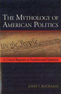 The Mythology of American Politics: A Critical Response to Fundamental Questions - Bookman, John T