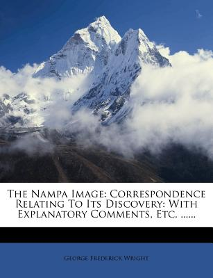 The Nampa Image: Correspondence Relating to Its Discovery: With Explanatory Comments, Etc. ...... - Wright, George Frederick