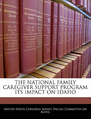 The National Family Caregiver Support Program Its Impact on Idaho - United States Congress Senate Special Co (Creator)