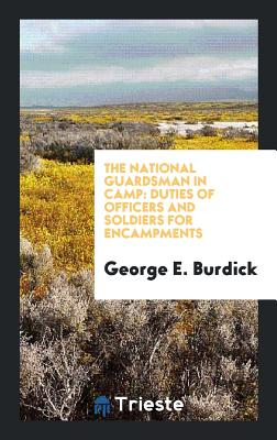 The National Guardsman in Camp: Duties of Officers and Soldiers for Encampments - Burdick, George E