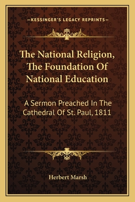 The National Religion the Foundation of National Education: A Sermon Preached in the Cathedral Church of St. Paul, London, on Thursday, June 13, 1811, Being the Time of the Yearly Meeting of the Children Educated in the Charity Schools in and about the CI - Marsh, Herbert