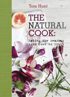 The Natural Cook: Eating the Seasons from Root to Fruit - Hunt, Tom, and Edwards, Laura (Photographer)