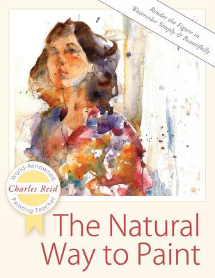 The Natural Way to Paint: Rendering the Figure in Watercolor Simply and Beautifully - Reid, Charles, General