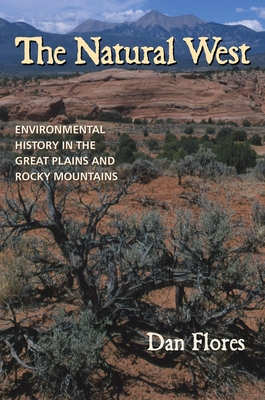 The Natural West: Environmental History in the Great Plains and Rocky Mountains - Flores, Dan