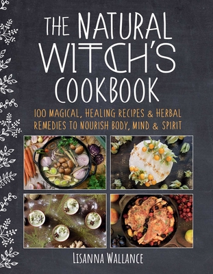 The Natural Witch's Cookbook: 100 Magical, Healing Recipes & Herbal Remedies to Nourish Body, Mind & Spirit - Wallance, Lisanna, and McQuillan, Grace (Translated by)