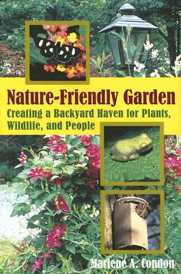 The Nature-Friendly Garden: Creating a Backyard Haven for Plants, Wildlife, and People - Condon, Marlene A