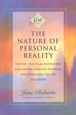 The Nature of Personal Reality: Specific, Practical Techniques for Solving Everyday Problems and Enriching the Life You Know - Roberts, Jane, and Butts, Robert F (Contributions by)
