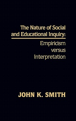 The Nature of Social and Educational Inquiry: Empiricism Versus Interpretation - Smith, John K, Professor