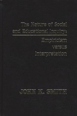 The Nature of Social and Educational Inquiry: Empiricism Versus Interpretation - Smith, John K, Professor