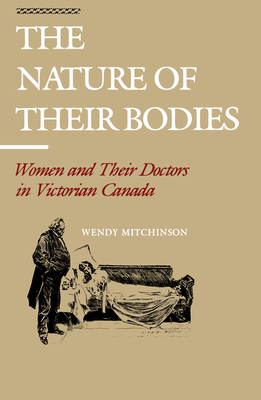 The Nature of Their Bodies: Women and Their Doctors in Victorian Canada - Mitchinson, Wendy