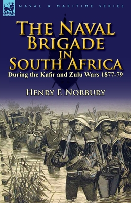 The Naval Brigade in South Africa During the Kafir and Zulu Wars 1877-79 - Norbury, Henry F