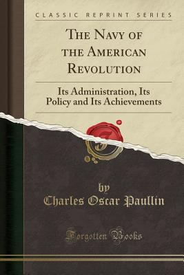 The Navy of the American Revolution: Its Administration, Its Policy and Its Achievements (Classic Reprint) - Paullin, Charles Oscar
