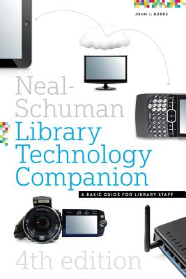 The Neal-Schuman Library Technology Companion, Fourth Edition: A Basic Guide for Library Staff - Burke, John, Dr.