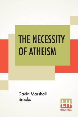 The Necessity Of Atheism - Brooks, David Marshall