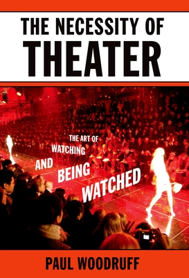 The Necessity of Theater: The Art of Watching and Being Watched - Woodruff, Paul