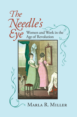 The Needle's Eye: Women and Work in the Age of Revolution - Miller, Marla R