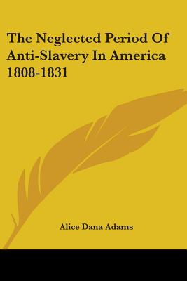 The Neglected Period of Anti-Slavery in America (1808-1831) - Adams, Alice Dana