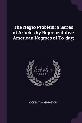 The Negro Problem; A Series of Articles by Representative American Negroes of To-Day; - Washington, Booker T