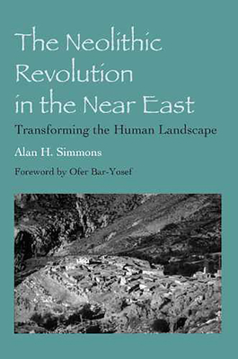 The Neolithic Revolution in the Near East: Transforming the Human Landscape - Simmons, Alan H, and Bar-Yosef, Ofer (Foreword by)