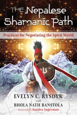 The Nepalese Shamanic Path: Practices for Negotiating the Spirit World - Rysdyk, Evelyn C, and Banstola, Bhola Nath, and Ingerman, Sandra (Foreword by)