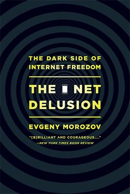 The Net Delusion: The Dark Side of Internet Freedom - Morozov, Evgeny