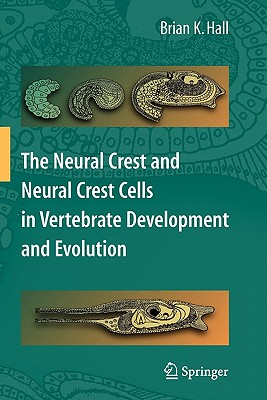 The Neural Crest and Neural Crest Cells in Vertebrate Development and Evolution - Hall, Brian K