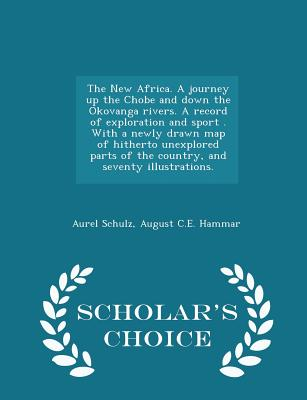 The New Africa. a Journey Up the Chobe and Down the Okovanga Rivers. a Record of Exploration and Sport . with a Newly Drawn Map of Hitherto Unexplored Parts of the Country, and Seventy Illustrations. - Scholar's Choice Edition - Schulz, Aurel, and Hammar, August C E