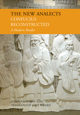 The New Analects: Confucius Reconstructed, a Modern Reader - Confucius, and Ning, Qian (Compiled by)