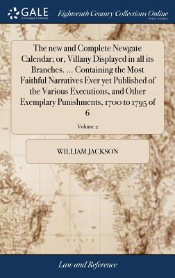 The New and Complete Newgate Calendar; Or, Villany Displayed in All Its Branches. ... Containing the Most Faithful Narratives Ever Yet Published of the Various Executions, and Other Exemplary Punishments, 1700 to 1795 of 6; Volume 2 - Jackson, William