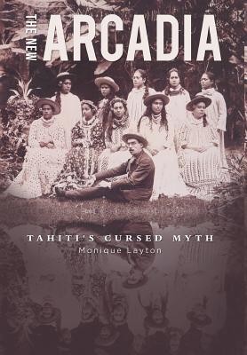 The New Arcadia - Tahiti's Cursed Myth - Layton, Monique