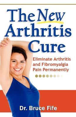The New Arthritis Cure: Eliminate Arthritis and Fibromyalgia Pain Permanently - Fife, Bruce, C.N., N.D.