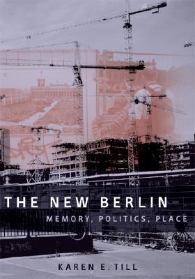 The New Berlin: Memory, Politics, Place - Till, Karen E