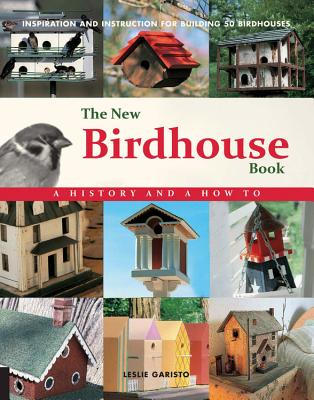 The New Birdhouse Book: A History and How To: Inspiration and Instruction for Building 50 Birdhouses - Garisto, Leslie
