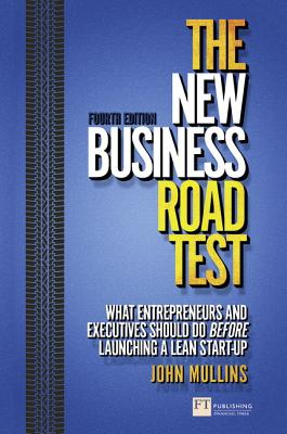 The New Business Road Test: What entrepreneurs and executives should do before launching a lean start-up - Mullins, John