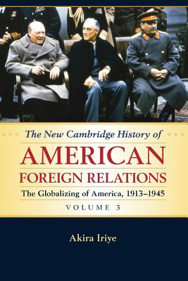 The New Cambridge History of American Foreign Relations: Volume 3, The Globalizing of America, 1913-1945 - Iriye, Akira