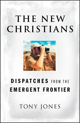 The New Christians: Dispatches from the Emergent Frontier - Jones, Tony