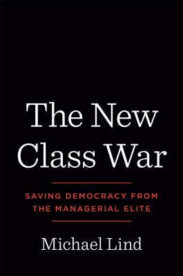 The New Class War: Saving Democracy from the Managerial Elite - Lind, Michael