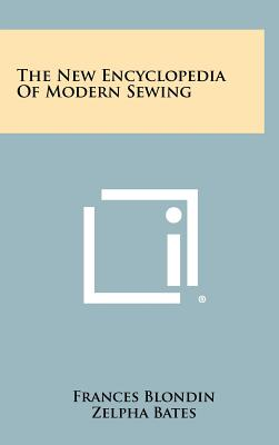 The New Encyclopedia of Modern Sewing - Blondin, Frances, and Bates, Zelpha, and Pusch, Ethel
