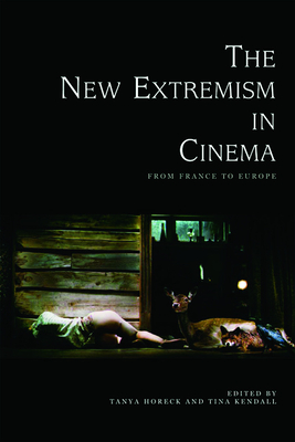 The New Extremism in Cinema: From France to Europe - Horeck, Tanya (Editor), and Kendall, Tina (Editor)