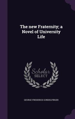 The New Fraternity; A Novel of University Life - Gundelfinger, George Frederick