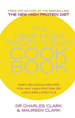 The New High Protein Diet Cookbook: Fast, Delicious Recipes for Any High-Protein or Low-Carb Lifestyle - Clark, Dr Charles, Dr., and Clark, Maureen