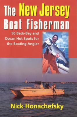 The New Jersey Boat Fisherman: The Complete Inshore and Offshore Guidebook to 50 Saltwater Hot Spots w/GPS, Loran, Layout, and Tips - Honachefsky, Nick