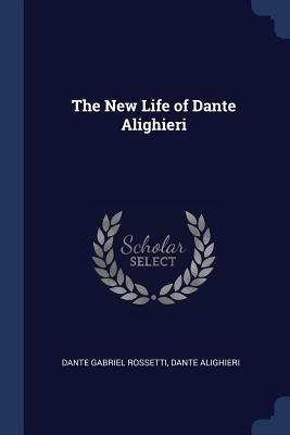 The New Life of Dante Alighieri - Rossetti, Dante Gabriel, and Alighieri, Dante