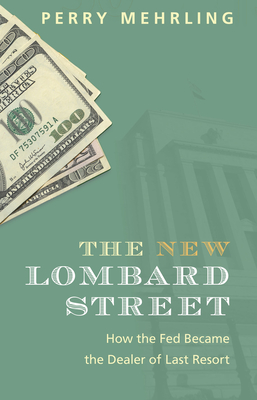 The New Lombard Street: How the Fed Became the Dealer of Last Resort - Mehrling, Perry