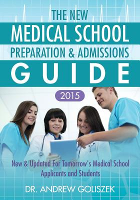 The New Medical School Preparation & Admissions Guide, 2015: New & Updated for Tomorrow's Medical School Applicants & Students - Goliszek, Andrew George, and Goliszek, Dr Andrew